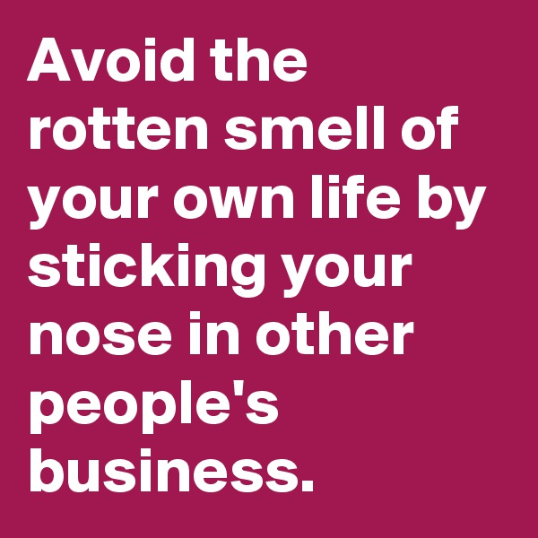 Avoid the rotten smell of your own life by sticking your nose in other people's business.