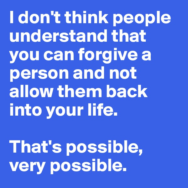 I don't think people understand that you can forgive a person and not allow them back into your life.  That's possible, very possible.