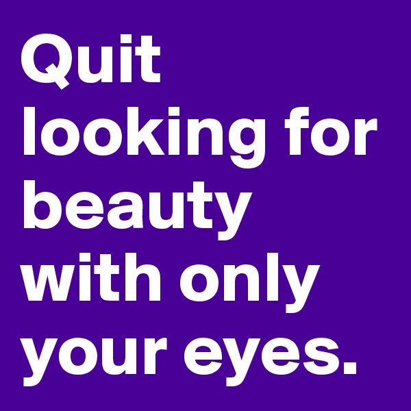 Quit looking for beauty with only your eyes.