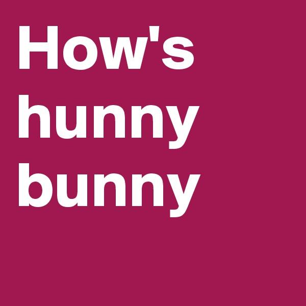 How's hunny bunny