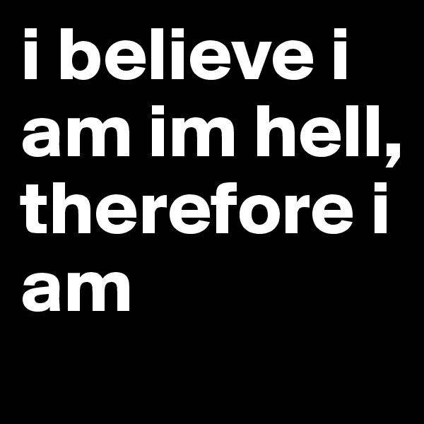 i believe i am im hell,      therefore i am