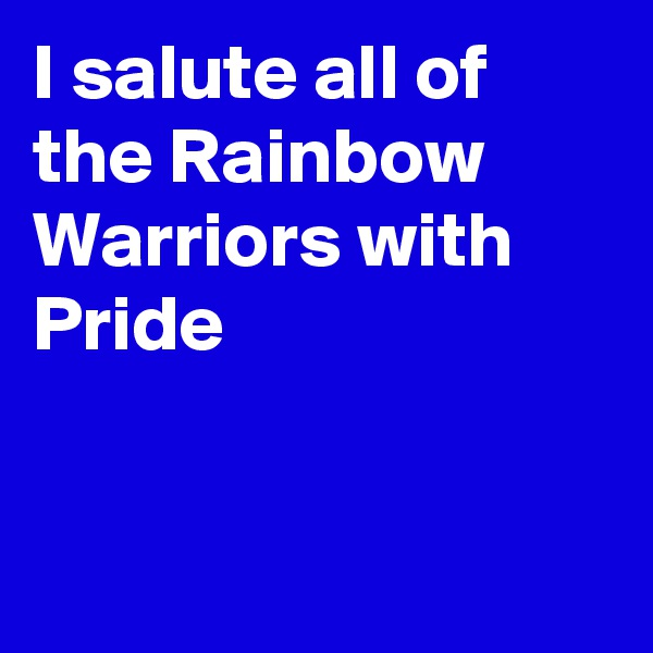 I salute all of the Rainbow Warriors with  Pride