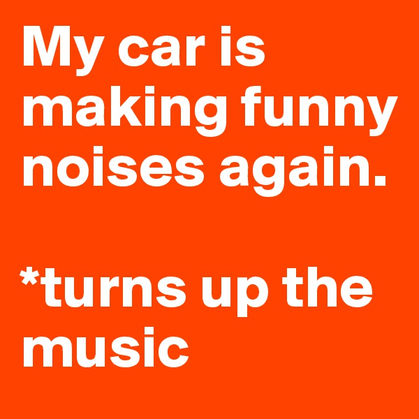 My car is making funny noises again.  *turns up the music