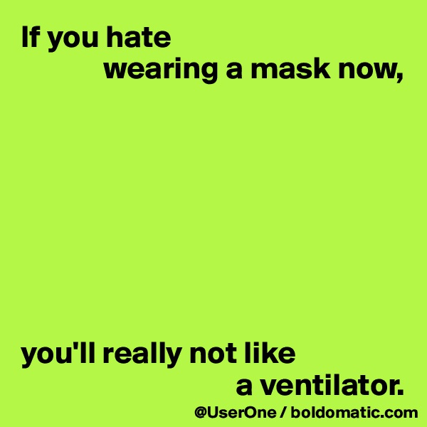 If you hate               wearing a mask now,         you'll really not like                                   a ventilator.