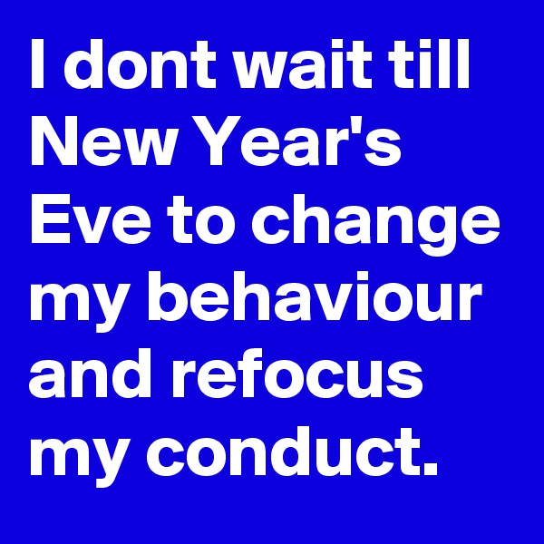 I dont wait till New Year's Eve to change my behaviour and refocus my conduct.