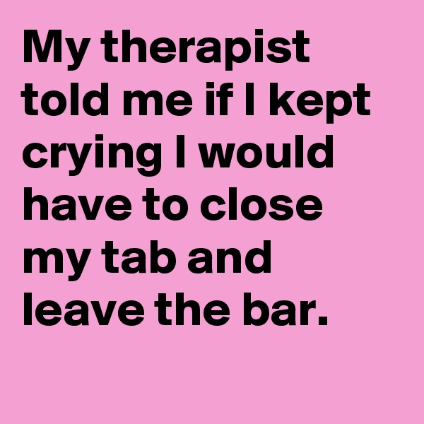 My therapist told me if I kept crying I would have to close my tab and leave the bar.