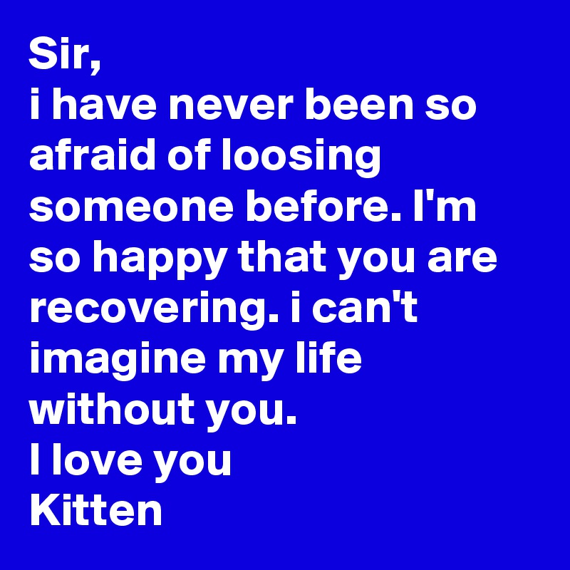 Sir, i have never been so afraid of loosing someone before. I'm so happy that you are recovering. i can't imagine my life without you. l love you Kitten
