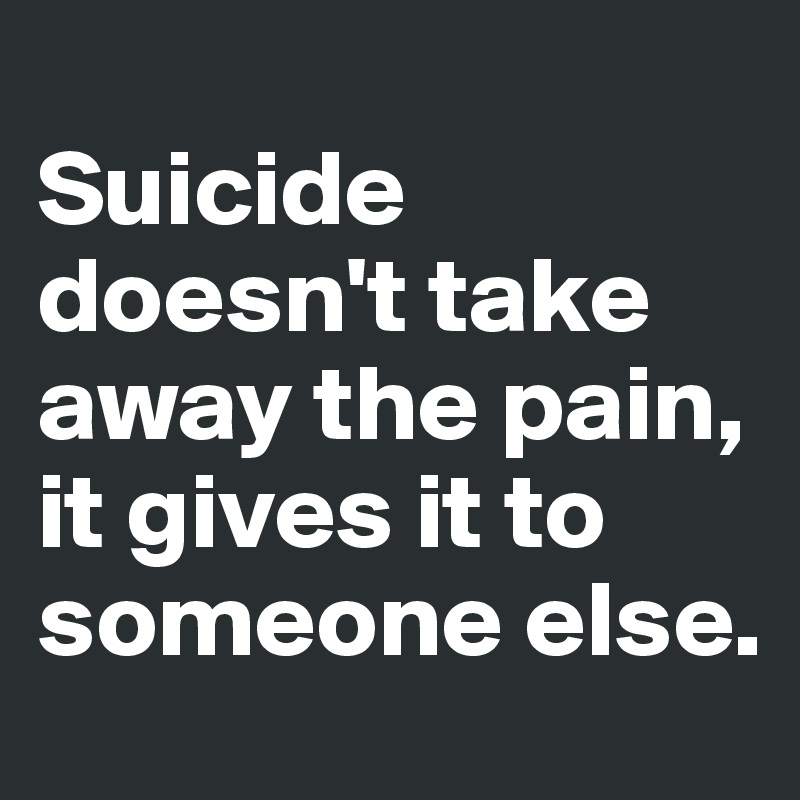 Suicide doesn't take away the pain, it gives it to someone else.