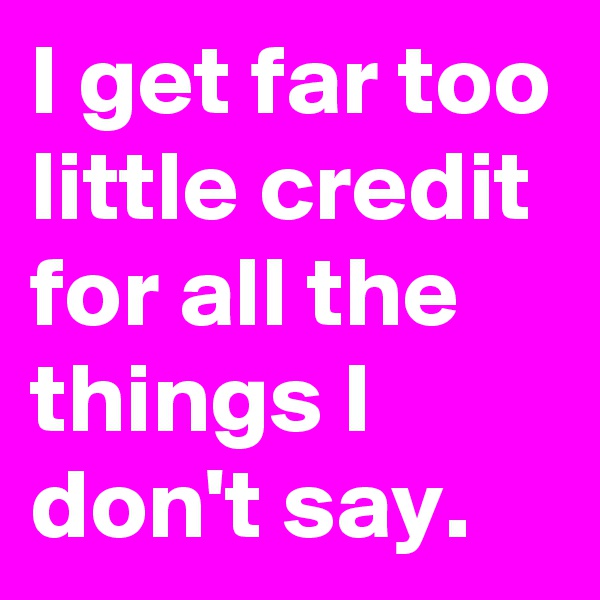 I get far too little credit for all the things I don't say.
