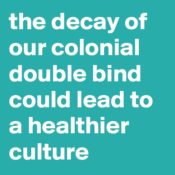 the decay of our colonial double bind could lead to a healthier culture