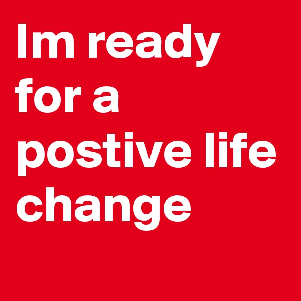 Im ready for a postive life change