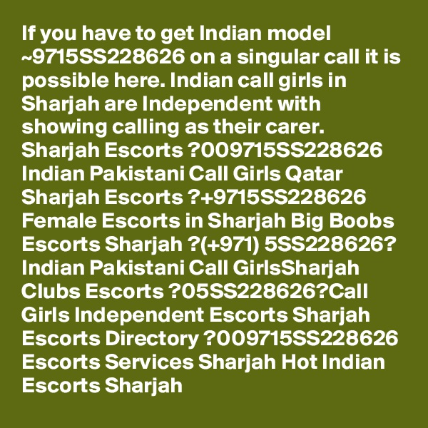 If you have to get Indian model ~9715SS228626 on a singular call it is possible here. Indian call girls in Sharjah are Independent with showing calling as their carer. Sharjah Escorts ?009715SS228626 Indian Pakistani Call Girls Qatar Sharjah Escorts ?+9715SS228626 Female Escorts in Sharjah Big Boobs Escorts Sharjah ?(+971) 5SS228626? Indian Pakistani Call GirlsSharjah Clubs Escorts ?05SS228626?Call Girls Independent Escorts Sharjah Escorts Directory ?009715SS228626 Escorts Services Sharjah Hot Indian Escorts Sharjah