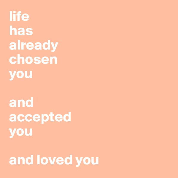 life has  already  chosen  you  and accepted you  and loved you