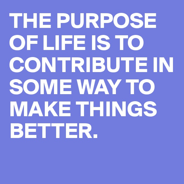 THE PURPOSE OF LIFE IS TO CONTRIBUTE IN SOME WAY TO MAKE THINGS BETTER.