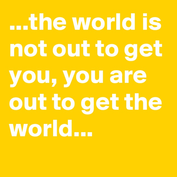 ...the world is not out to get you, you are out to get the world...