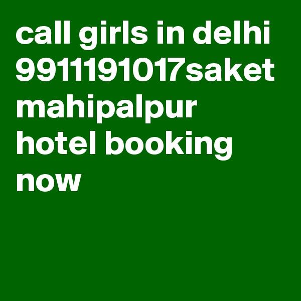 call girls in delhi 9911191017saket mahipalpur hotel booking now