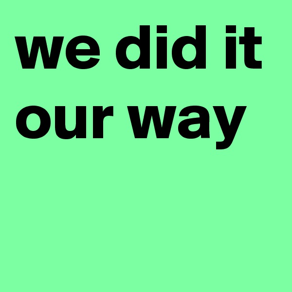 we did it our way