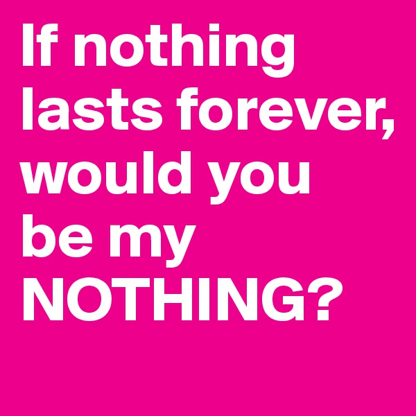 If nothing lasts forever, would you be my NOTHING?