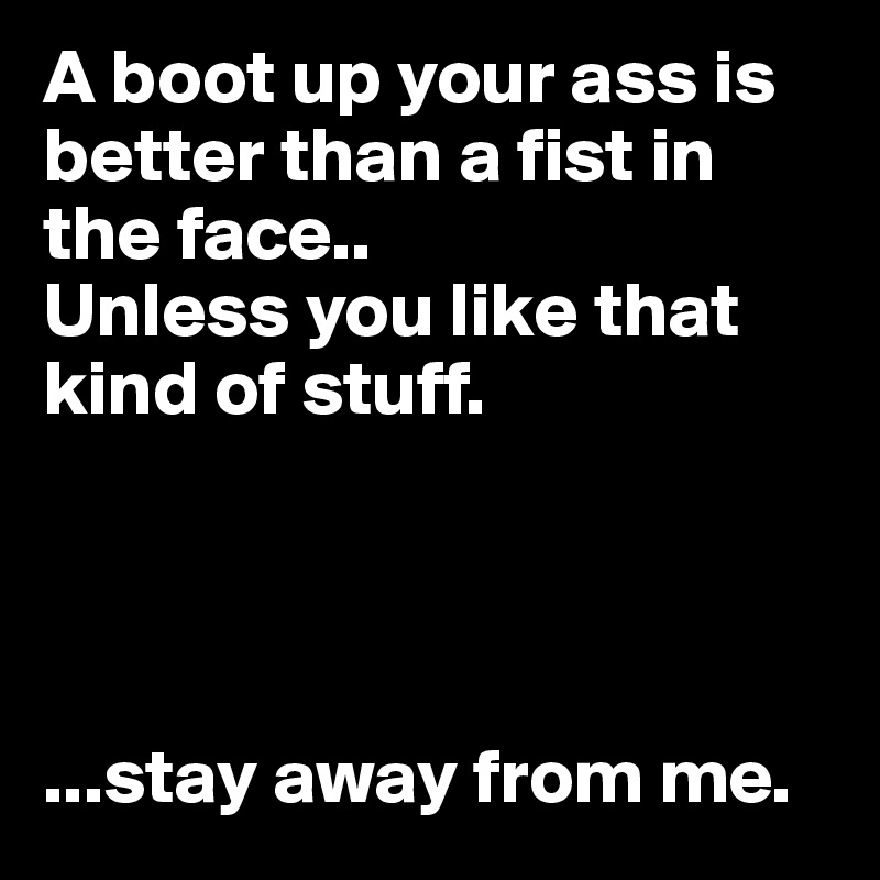 A boot up your ass is better than a fist in the face..  Unless you like that kind of stuff.     ...stay away from me.