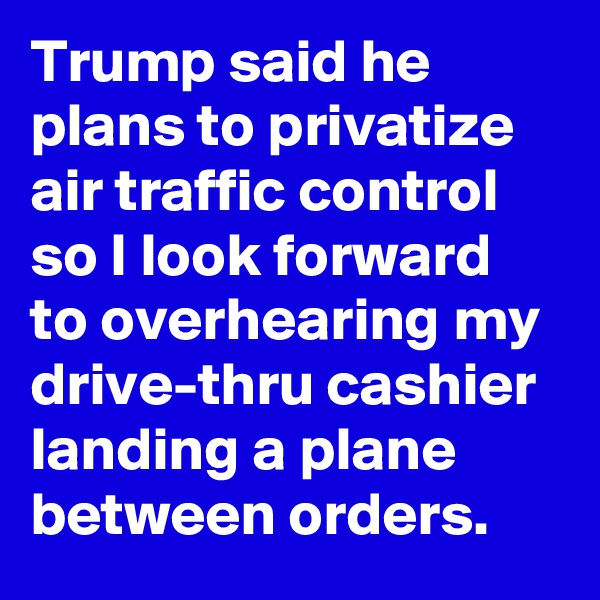 Trump said he plans to privatize air traffic control so I look forward to overhearing my drive-thru cashier landing a plane between orders.