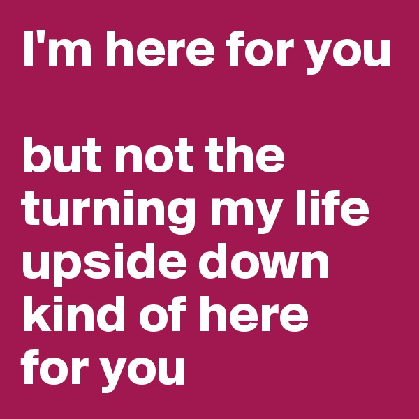 I'm here for you  but not the turning my life upside down kind of here for you