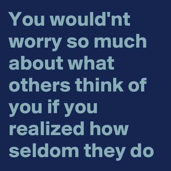 You would'nt worry so much about what others think of you if you realized how seldom they do