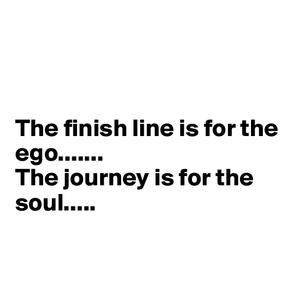 The finish line is for the ego....... The journey is for the soul.....