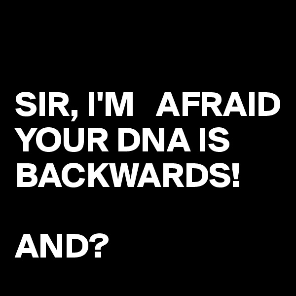 SIR, I'M   AFRAID YOUR DNA IS BACKWARDS!  AND?