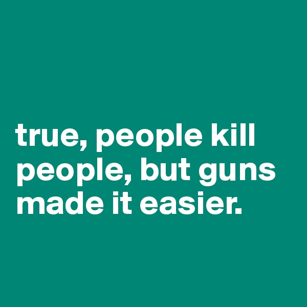 true, people kill people, but guns made it easier.