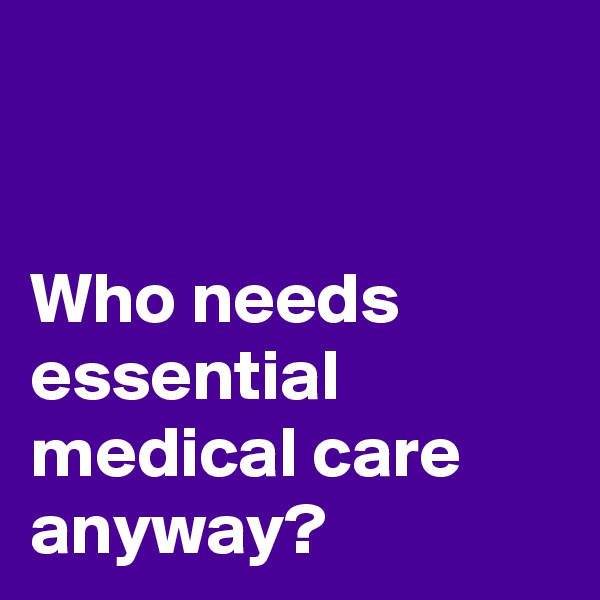 Who needs essential medical care anyway?