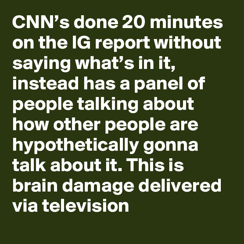 CNN's done 20 minutes on the IG report without saying what's in it, instead has a panel of people talking about how other people are hypothetically gonna talk about it. This is brain damage delivered via television