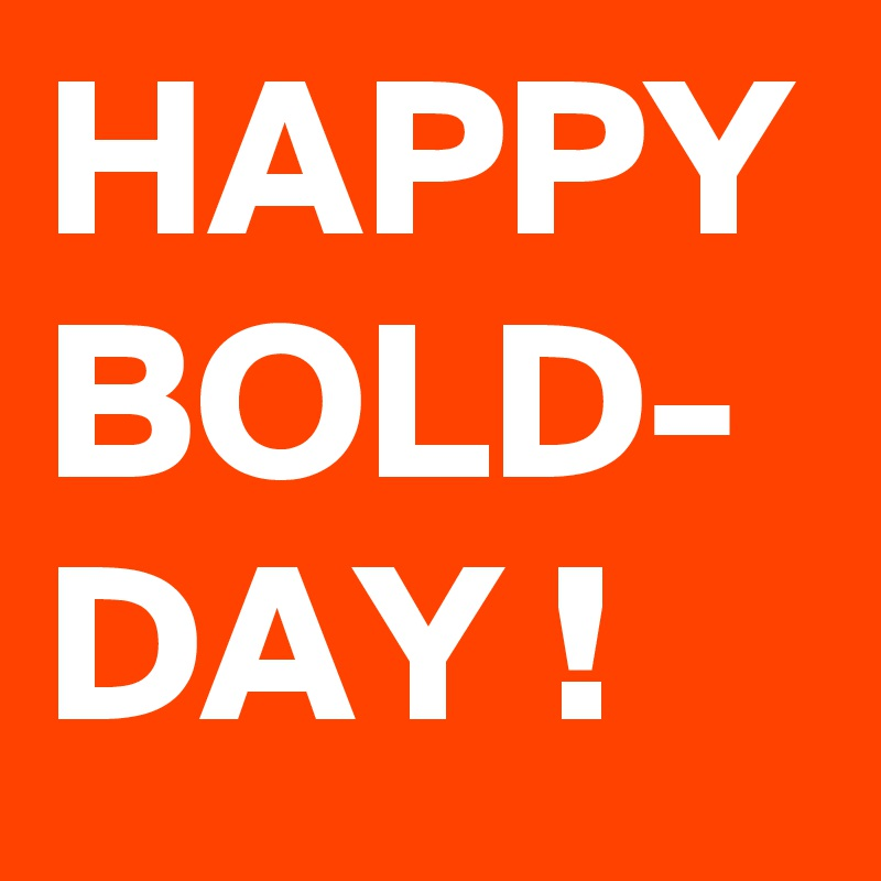 HAPPY BOLD- DAY !