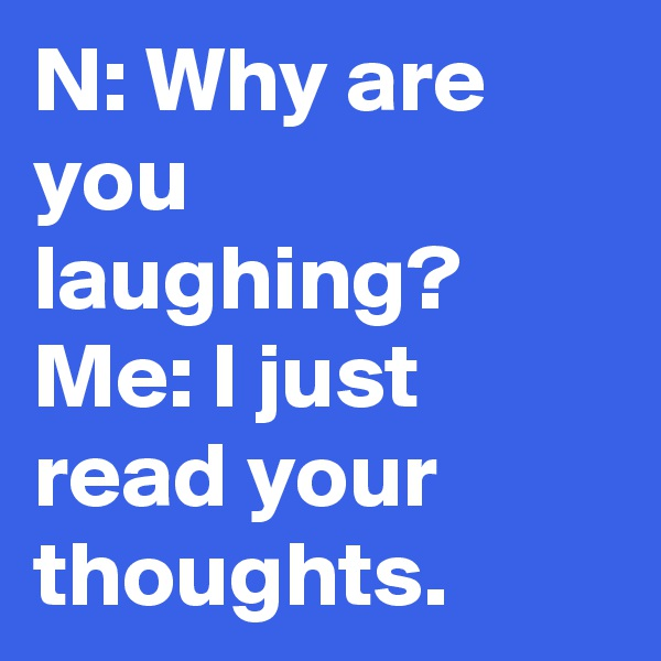 N: Why are you laughing? Me: I just read your thoughts.