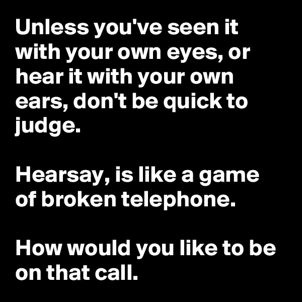 Unless you've seen it with your own eyes, or hear it with your own ears, don't be quick to judge.    Hearsay, is like a game of broken telephone.   How would you like to be on that call.