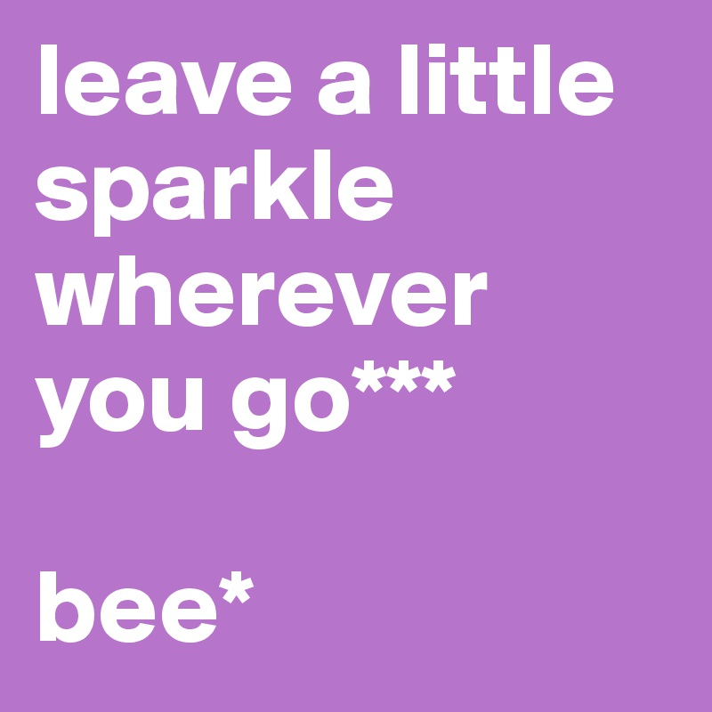 leave a little sparkle wherever you go***  bee*