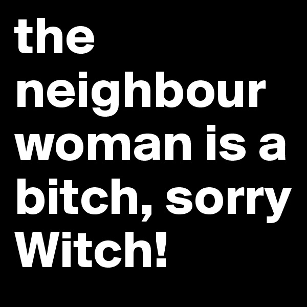 the neighbour woman is a bitch, sorry Witch!