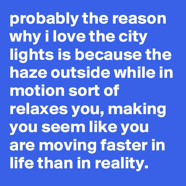 probably the reason why i love the city lights is because the haze outside while in motion sort of relaxes you, making you seem like you are moving faster in life than in reality.