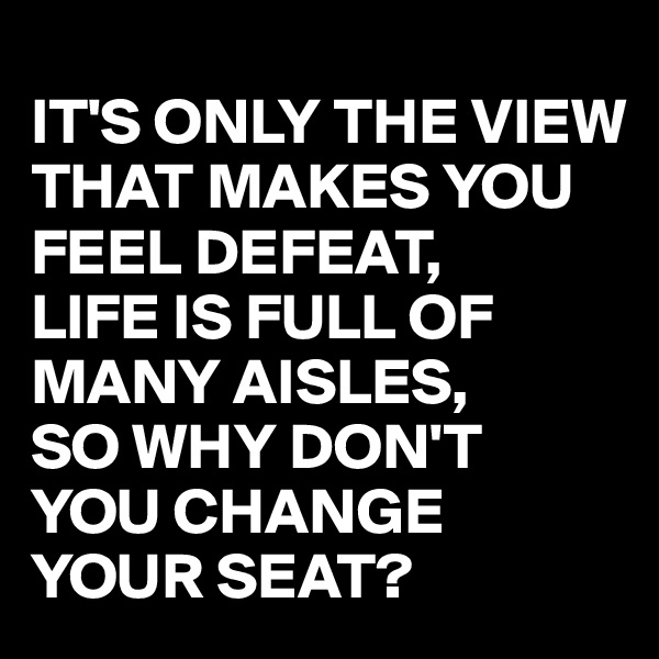 IT'S ONLY THE VIEW THAT MAKES YOU FEEL DEFEAT, LIFE IS FULL OF MANY AISLES, SO WHY DON'T  YOU CHANGE YOUR SEAT?