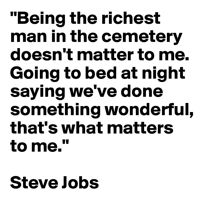 """""""Being the richest man in the cemetery doesn't matter to me. Going to bed at night saying we've done something wonderful, that's what matters to me.""""  Steve Jobs"""
