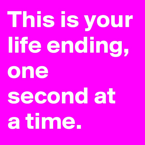 This is your life ending, one second at a time.