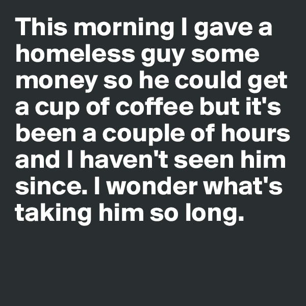 This morning I gave a  homeless guy some  money so he could get  a cup of coffee but it's been a couple of hours and I haven't seen him since. I wonder what's taking him so long.