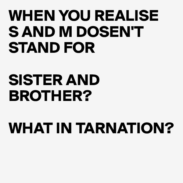 WHEN YOU REALISE  S AND M DOSEN'T STAND FOR  SISTER AND BROTHER?  WHAT IN TARNATION?