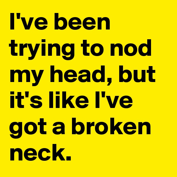I've been trying to nod my head, but it's like I've got a broken neck.