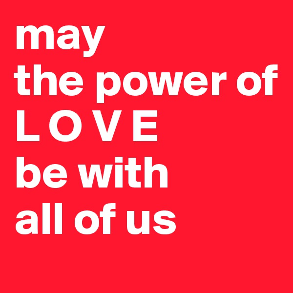 may  the power of  L O V E be with  all of us