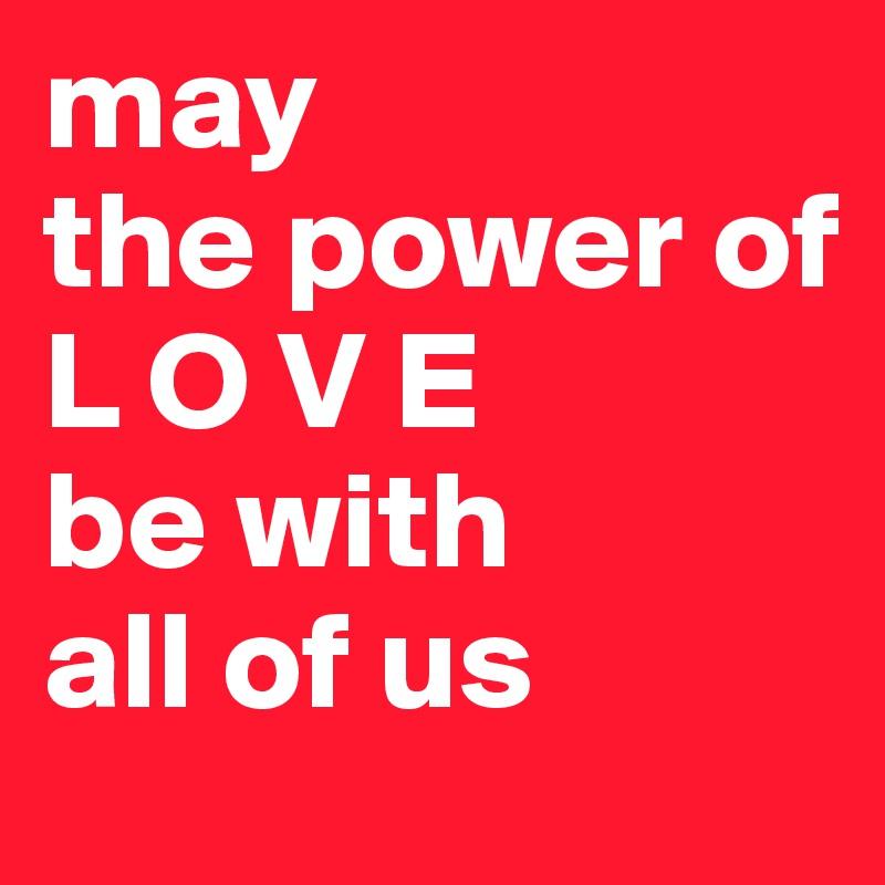 may  the power of  L O V E be with  all of us