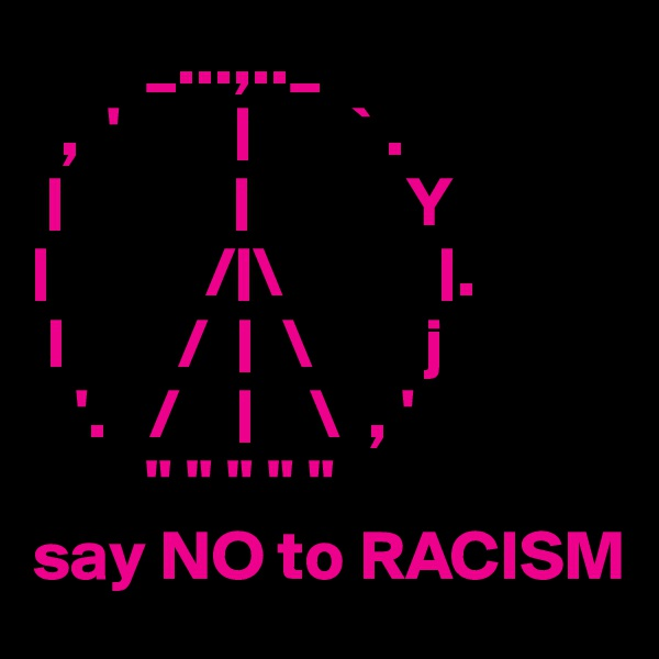 """_...,.._   ,  '                ` .                           Y             / \            .  l        /     \        j    '.   /         \  , '         """" """" """" """" """" say NO to RACISM"""