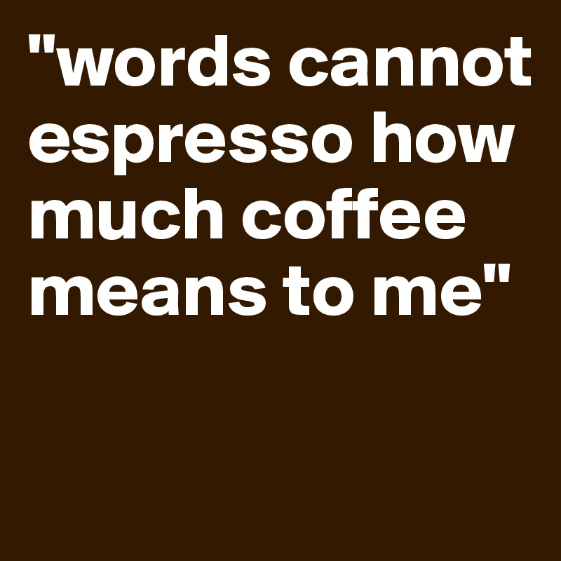 """words cannot espresso how much coffee means to me"""