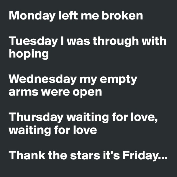 Monday left me broken  Tuesday I was through with hoping  Wednesday my empty arms were open  Thursday waiting for love, waiting for love  Thank the stars it's Friday...