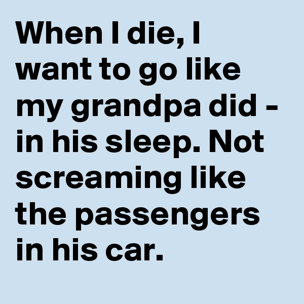 When I die, I want to go like my grandpa did - in his sleep. Not screaming like the passengers in his car.