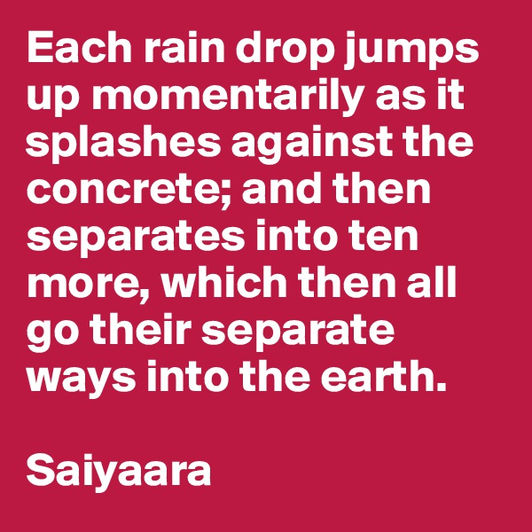 Each rain drop jumps up momentarily as it splashes against the concrete; and then separates into ten more, which then all go their separate ways into the earth.   Saiyaara
